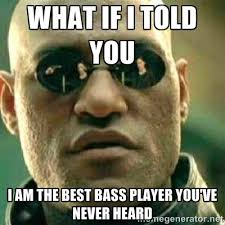 What if I told you i am the best bass player you've never heard ... via Relatably.com