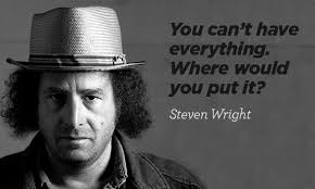 You can't have everything. Where would you put it? - Steven Wright ... via Relatably.com