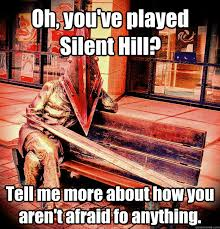 Oh, you've beat Silent Hill? Tell me more about how you aren't ... via Relatably.com