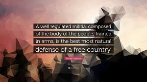 james madison quote a well regulated militia composed of the james madison quote a well regulated militia composed of the body of the