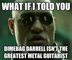 What if i told you dimebag darrell isn't the greatest metal ... via Relatably.com