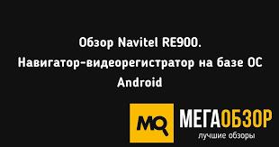Обзор <b>Navitel RE900</b>. Навигатор-<b>видеорегистратор</b> на базе ОС ...