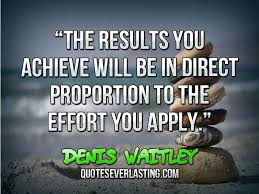 The results you achieve will be in direct proportion to the effort ...