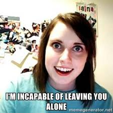 I'm incapable of leaving you alone - Overly Attached Girlfriend ... via Relatably.com