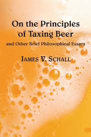 on the principles of taxing beer and other brrief philosophical on the principles of taxing beer and other brrief philosophical essays james v schall s j 9781587316159 com books