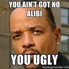 You Ain't got no alibi You Ugly - Ice T Sex Addiction Description ... via Relatably.com