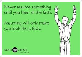Never assume something until you hear all the facts. Assuming will ...
