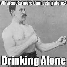 What sucks more than being alone? Drinking Alone - Misc - quickmeme via Relatably.com