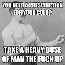 you need a prescription for your cold? take a heavy dose of man ... via Relatably.com
