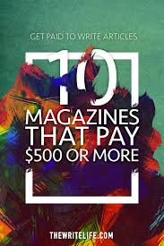 get paid to write articles 10 magazines that pay 500 or more getpaidarticles