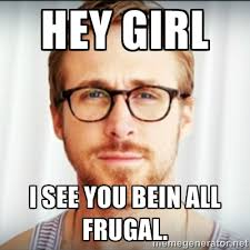 Hey girl I see you bein all frugal. - Ryan Gosling Hey Girl 3 ... via Relatably.com