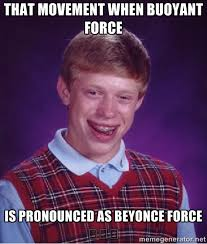 That movement when buoyant force Is pronounced as beyonce force ... via Relatably.com