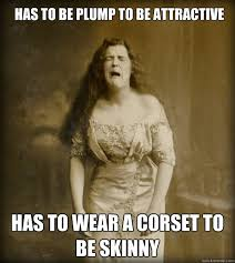 Has to be plump to be attractive Has to wear a corset to be skinny ... via Relatably.com