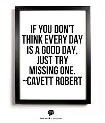 If you don't think every day is a good day, just try missing one ...