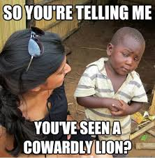 so you're telling me You've seen a cowardly lion? - Skeptical ... via Relatably.com