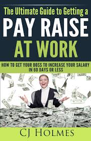 buy how to ask for a raise learn how to ask for a pay rise and do the ultimate guide to getting a pay raise at work how to get your boss to increase your salary in 60 days or less how to get a raise get a pay