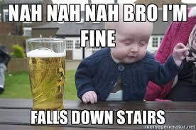 NAH NAH NAH BRO I'M FINE FALLS DOWN STAIRS - drunk baby 1 | Meme ... via Relatably.com