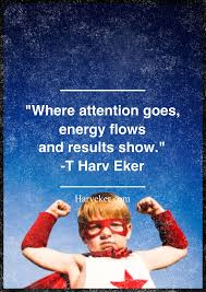 Where attention goes, energy flows and results show. -T. Harv Eker ...
