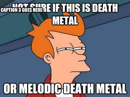 Not sure if this is death metal or melodic death metal Caption 3 ... via Relatably.com