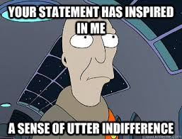 Your statement has inspired in me a sense of utter indifference ... via Relatably.com
