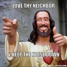 resized_jesus-says-meme-generator-love-thy-neighbor-keep-the-noise-down-0ed65e.jpg via Relatably.com
