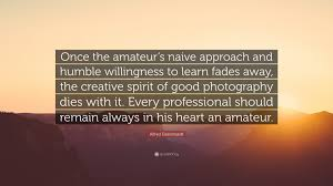 alfred eisenstaedt quotes quotefancy alfred eisenstaedt quote once the amateur s naive approach and humble willingness to learn fades