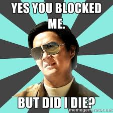 yes you blocked me. But did i die? - mr chow | Meme Generator via Relatably.com
