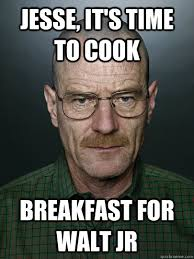 Time to cook Walter Jr'S breakfast - Advice Walter White - quickmeme via Relatably.com