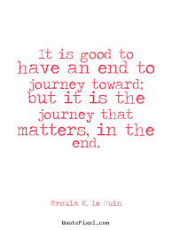 Ursula K. Le Guin poster quotes - It is good to have an end to ...
