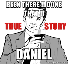Been there !! done that !! DANIEL - true story   Meme Generator via Relatably.com