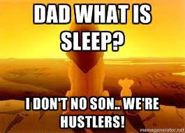DAD WHAT IS SLEEP? I DON'T NO SON.. WE'RE HUSTLERS! - The Lion ... via Relatably.com