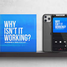 Why Isn't It Working - Business & Tech Podcast