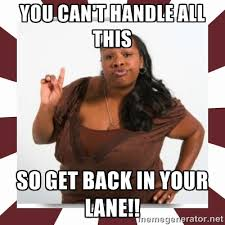 You can't handle all this So get back in your lane!! - Sassy Black ... via Relatably.com
