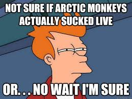 Not sure if Arctic monkeys actually sucked live or. . . no wait I ... via Relatably.com