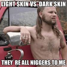 Light skin vs. Dark skin They`re all niggers to me - Almost ... via Relatably.com