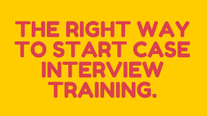 the right way to start case interview preparation the right way to start case interview preparation