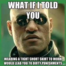 WHAT IF I TOLD YOU WEARING A TIGHT SHORT SKIRT TO WORK WOULD LEAD ... via Relatably.com