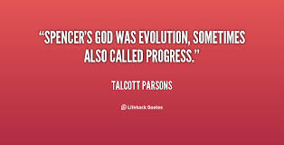 Spencer's god was Evolution, sometimes also called Progress ...