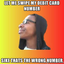 Let me swipe my debit card number SIKE THATS THE WRONG NUMBER ... via Relatably.com