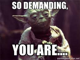 So demanding, you are.... - Yoda | Meme Generator via Relatably.com