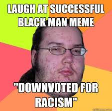"Laugh at successful black man meme ""downvoted for racism ... via Relatably.com"
