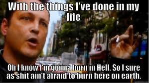 I know I'm gonna burn in Hell. - quickmeme via Relatably.com