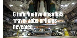 informative business travel jobs articles revealed
