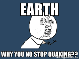 Earth Why you no stop quaking?? - Y U No | Meme Generator via Relatably.com