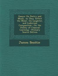 essays on poetry and music as they affect the mind on laughter essays on poetry and music as they affect the mind on laughter and ludicrous composition on the utility of classical lear james beattie
