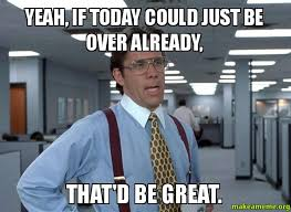 Yeah, if today could just be over already, that'd be great. - That ... via Relatably.com