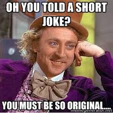 Oh you told a short joke? you must be so original.... - willy ... via Relatably.com