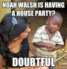 Noah walsh is having a house party? Doubtful - Skeptical African ... via Relatably.com