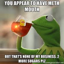 You appear to have meth mouth But that's none of my business. 2 ... via Relatably.com