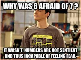Why Was 6 afraid of 7 ? It wasn't. Numbers are not sentient and ... via Relatably.com